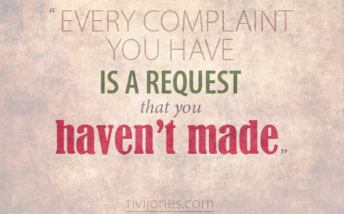 Every complaint you have is a request that you haven't made. Tivi Jones