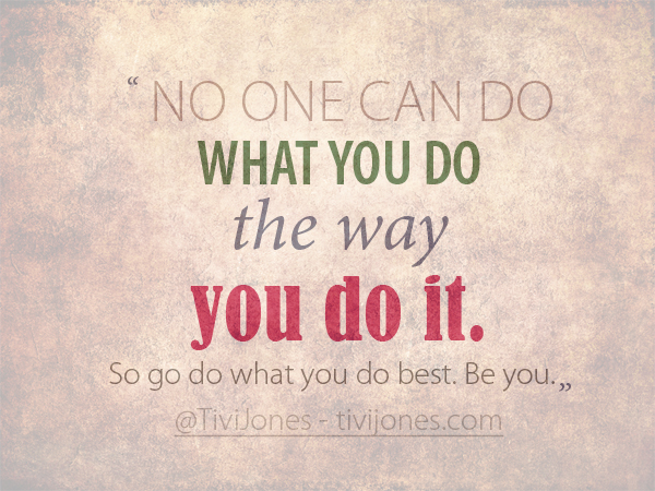 No one can do what you do the way you do it. So go do what you do best. Be you.