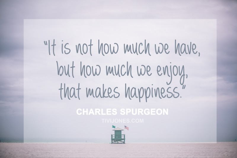 It is not how much we have, but how much we enjoy, that makes happiness. Charles Spurgeon