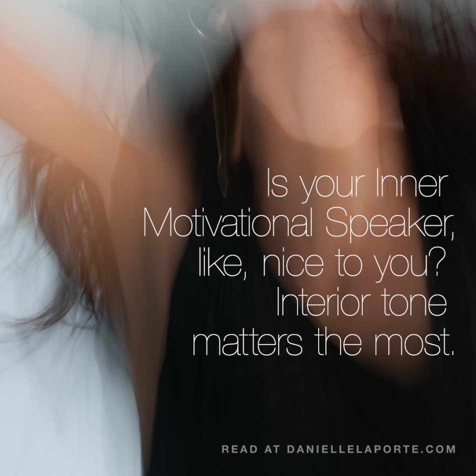 Is your Inner Motivational Speaker, like, nice to you? Because interior tone matters so very much.
